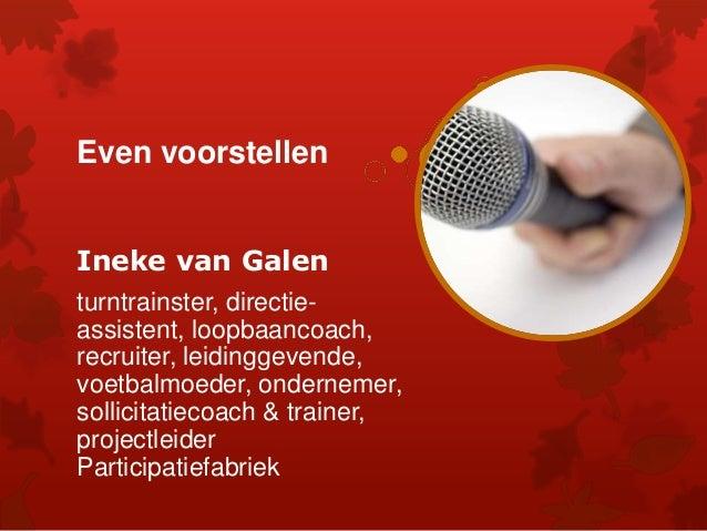 Even voorstellen Ineke van Galen turntrainster, directie- assistent, loopbaancoach, recruiter, leidinggevende, voetbalmoed...
