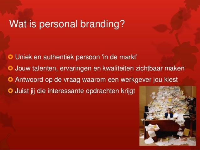 Wat is personal branding?  Uniek en authentiek persoon 'in de markt'  Jouw talenten, ervaringen en kwaliteiten zichtbaar...