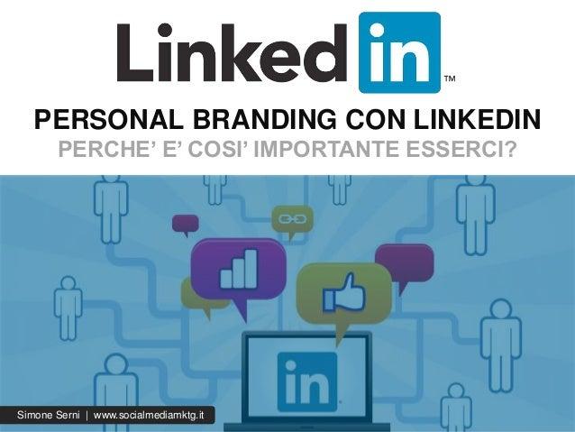 PERSONAL BRANDING CON LINKEDIN PERCHE' E' COSI' IMPORTANTE ESSERCI? Simone Serni | www.socialmediamktg.it