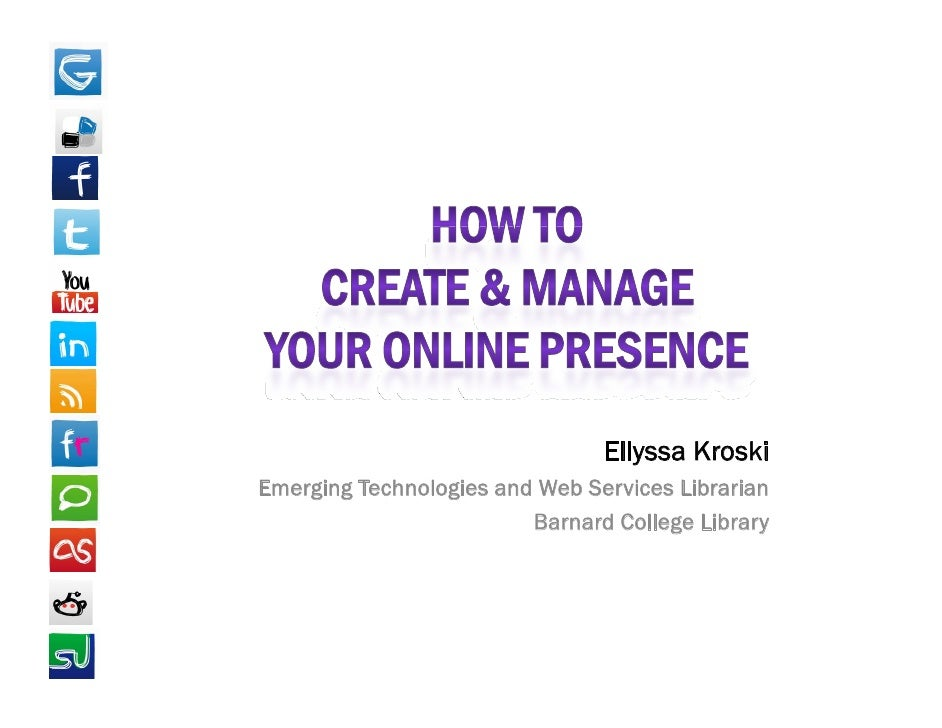 How to Create & Manage Your Online Presence<br />EllyssaKroski<br />Emerging Technologies and Web Services Librarian <br /...