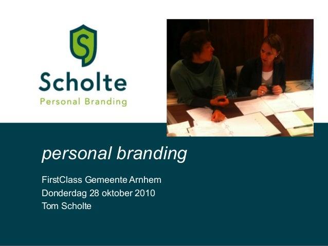 FirstClass Gemeente Arnhem Donderdag 28 oktober 2010 Tom Scholte personal branding