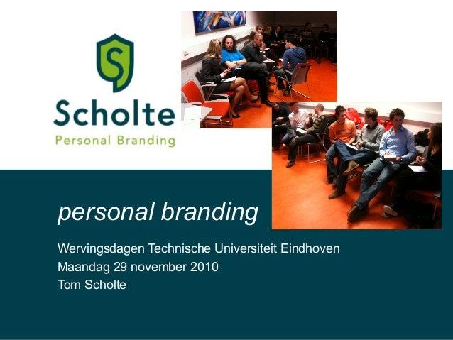 Wervingsdagen Technische Universiteit Eindhoven Maandag 29 november 2010 Tom Scholte personal branding