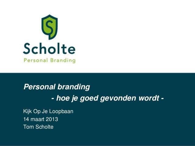 Personal branding          - hoe je goed gevonden wordt -Kijk Op Je Loopbaan14 maart 2013Tom Scholte