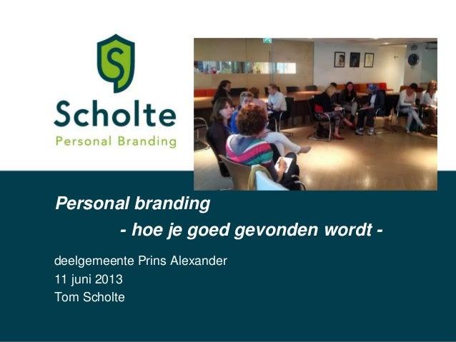 Personal brandingdeelgemeente Prins Alexander11 juni 2013Tom Scholte- hoe je goed gevonden wordt -