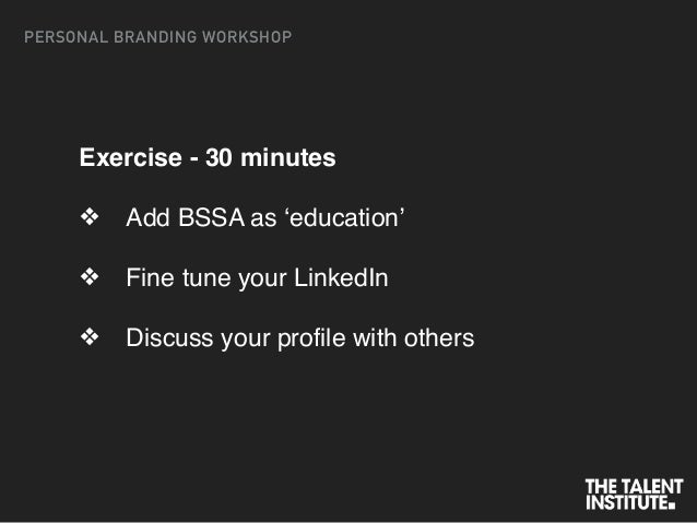 Exercise - 30 minutes ❖ Add BSSA as 'education' ❖ Fine tune your LinkedIn ❖ Discuss your profile with others PERSONAL BRAN...