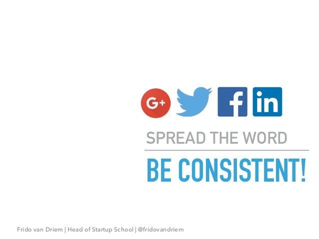 Frido van Driem | Head of Startup School | @fridovandriem BE CONSISTENT! SPREAD THE WORD