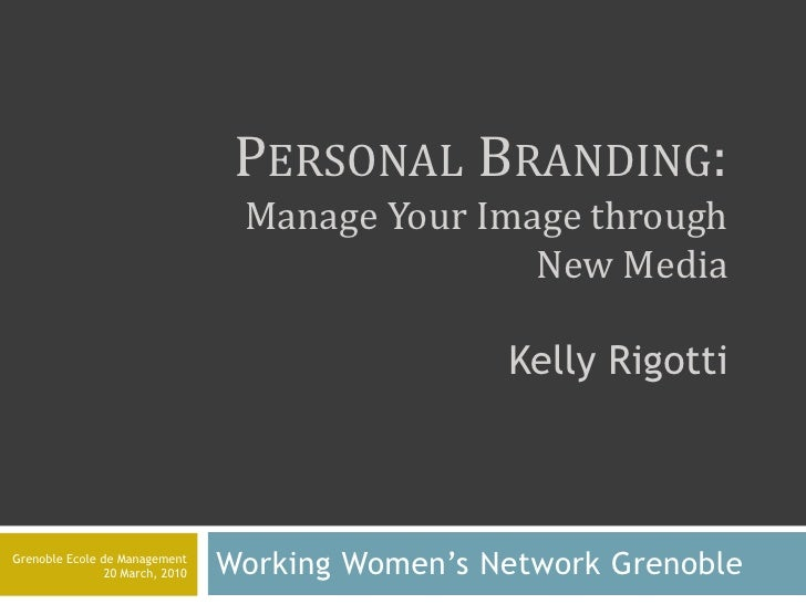 Personal Branding: Manage Your Image through New MediaKelly Rigotti<br />WorkingWomen's Network Grenoble<br />Grenoble Eco...
