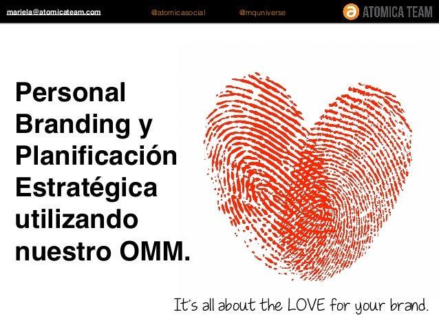 Personal Branding y Planificación Estratégica utilizando nuestro OMM. It´s all about the LOVE for your brand. mariela@atomi...