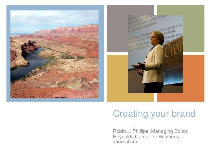 +    Creating your brand    Robin J. Phillips, Managing Editor,    Reynolds Center for Business    Journalism