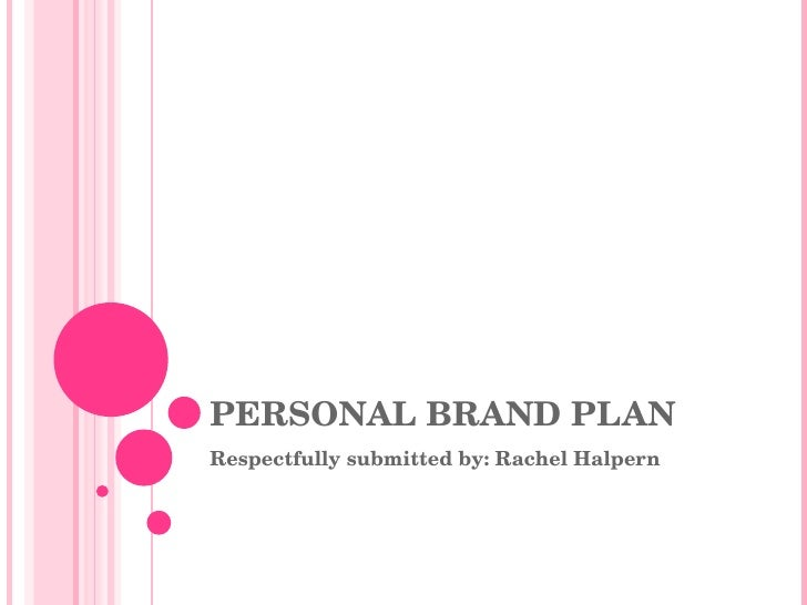 PERSONAL BRAND PLAN Respectfully submitted by: Rachel Halpern