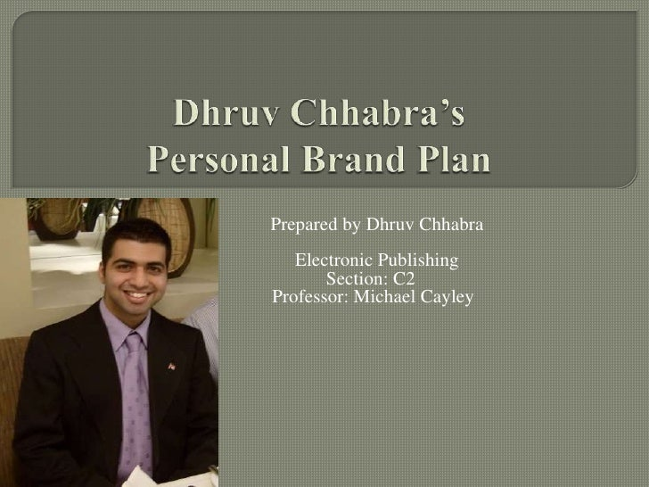 DhruvChhabra'sPersonal Brand Plan<br />Prepared by DhruvChhabra<br />Electronic Publishing<br />   Section: C2	<br />     ...
