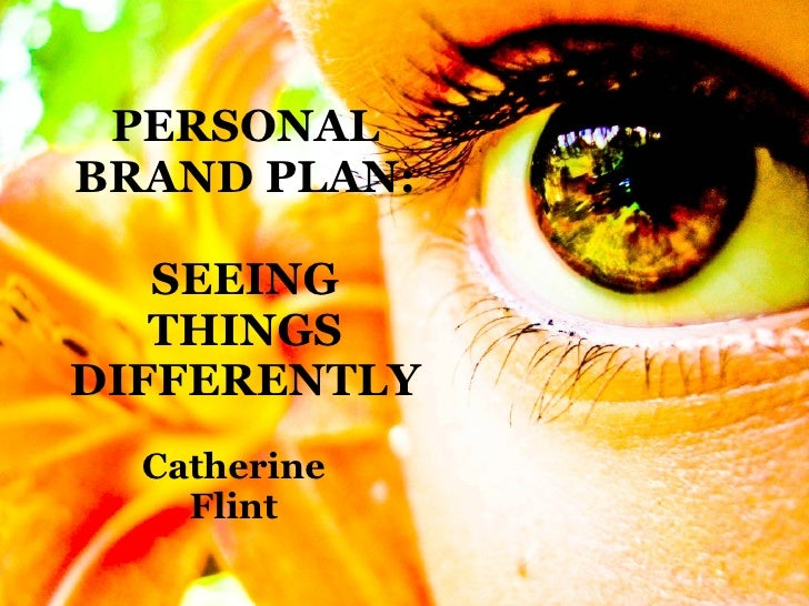 PERSONAL BRAND PLAN: SEEING THINGS   DIFFERENTLY Catherine Flint
