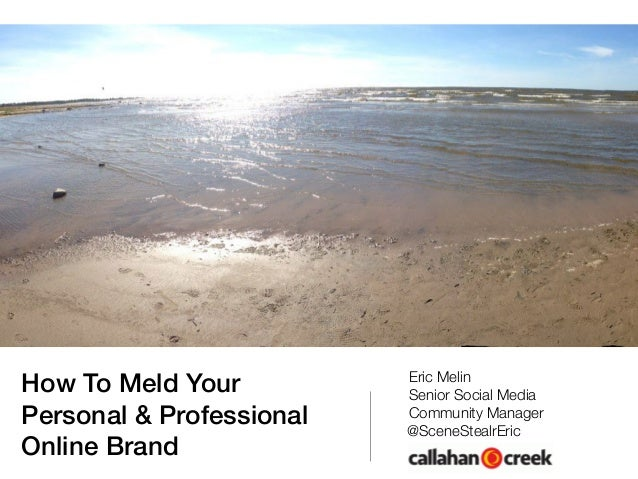 How To Meld Your Personal & Professional Online Brand Eric Melin Senior Social Media Community Manager @SceneStealrEric