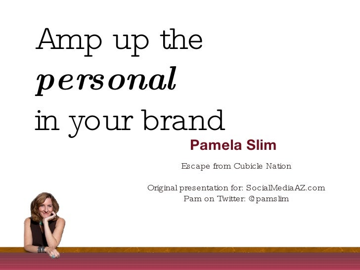 Amp up the  personal   in your brand Pamela Slim Escape from Cubicle Nation Original presentation for: SocialMediaAZ.com P...
