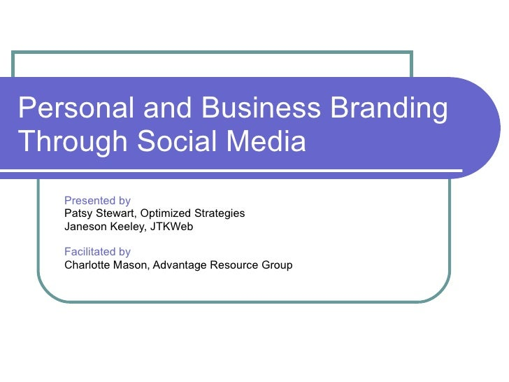 Personal and Business Branding Through Social Media Presented by Patsy Stewart, Optimized Strategies Janeson Keeley, JTKWe...