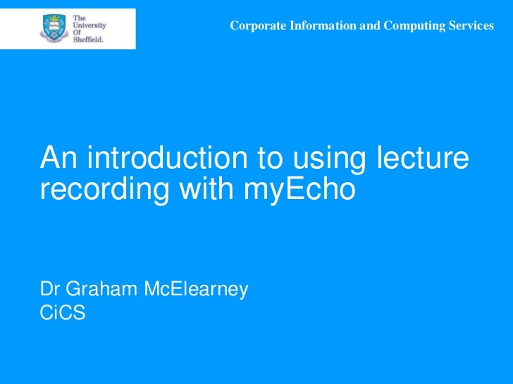 Corporate Information and Computing ServicesAn introduction to using lecturerecording with myEchoDr Graham McElearneyCiCS