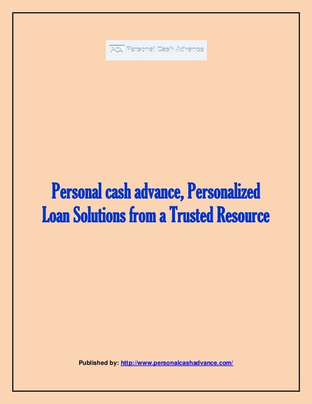 Personal cash advance, Personalized Loan Solutions from a Trusted Resource Published by: http://www.personalcashadvance.co...
