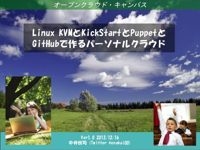 オープンクラウド・キャンパスLinux KVMとKickStartとPuppetとGitHubで作るパーソナルクラウド          Ver1.0 2012/12/16       中井悦司 (Twitter @enakai00)