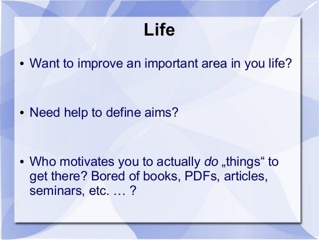 "Life ● Want to improve an important area in you life? ● Need help to define aims? ● Who motivates you to actually do ""thin..."