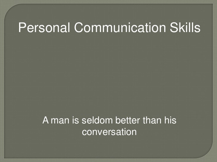 Personal Communication Skills   A man is seldom better than his            conversation