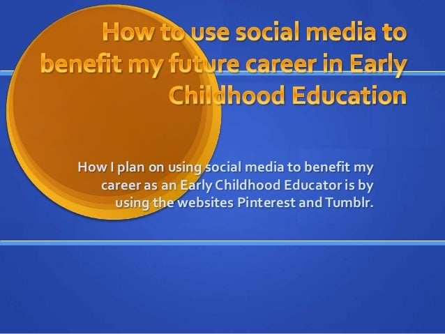 How I plan on using social media to benefit my career as an Early Childhood Educator is by using the websites Pinterest an...
