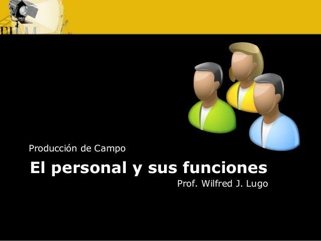 El personal y sus funciones Producción de Campo Prof. Wilfred J. Lugo