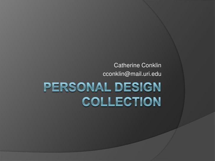 Personal Design Collection<br />Catherine Conklin<br />cconklin@mail.uri.edu<br />