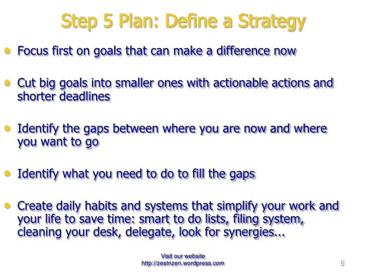 Step 5 Plan: Define a Strategy <ul><li>Focus first on goals that can make a difference now </li></ul><ul><li>Cut big goals...