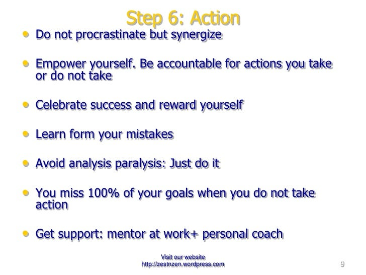 Step 6: Action <ul><li>Do not procrastinate but synergize </li></ul><ul><li>Empower yourself. Be accountable for actions y...