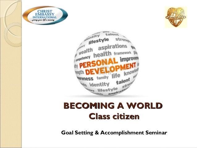 BECOMING A WORLD Class citizen Goal Setting & Accomplishment Seminar