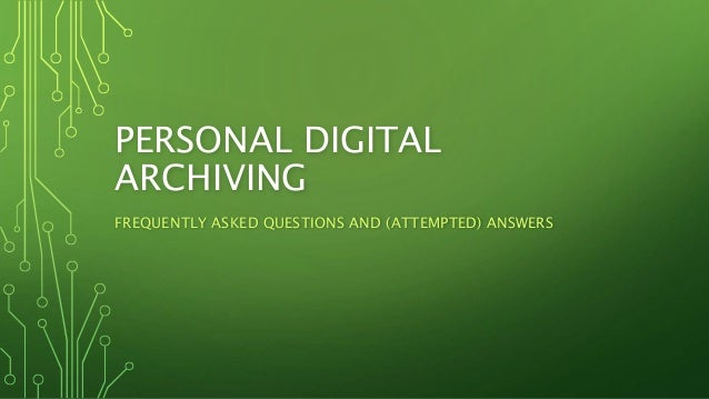 PERSONAL DIGITAL ARCHIVING FREQUENTLY ASKED QUESTIONS AND (ATTEMPTED) ANSWERS