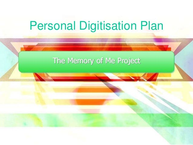 Personal Digitisation Plan The Memory of Me Project