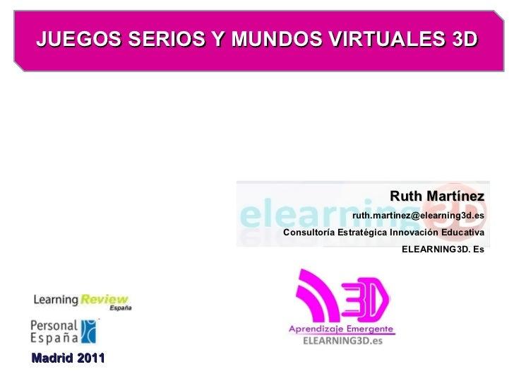 JUEGOS SERIOS Y MUNDOS VIRTUALES 3D Madrid 2011 Ruth Martínez [email_address] Consultoría Estratégica Innovación Educativa...