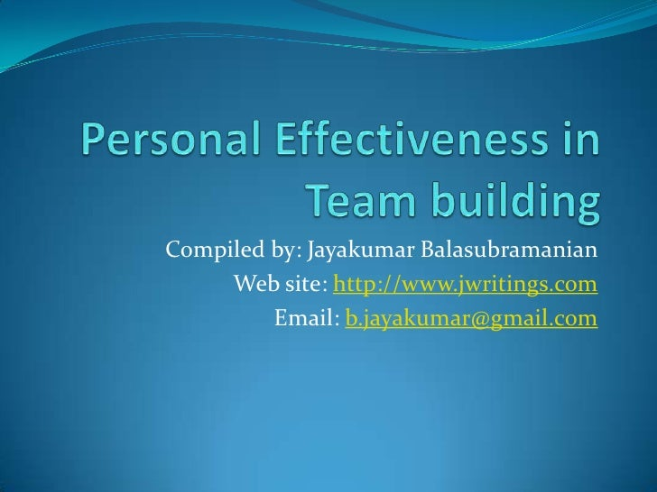 Personal Effectiveness in Team building<br />Compiled by: Jayakumar Balasubramanian<br />Web site: http://www.jwritings.co...