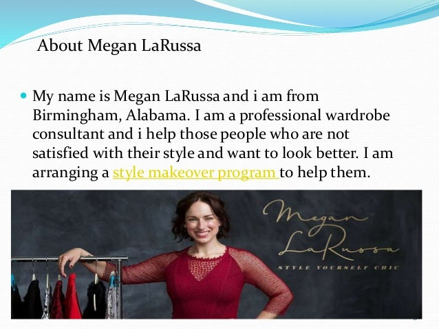  My name is Megan LaRussa and i am from Birmingham, Alabama. I am a professional wardrobe consultant and i help those peo...