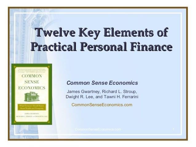Twelve Key Elements of Practical Personal Finance Common Sense Economics James Gwartney, Richard L. Stroup, Dwight R. Lee,...