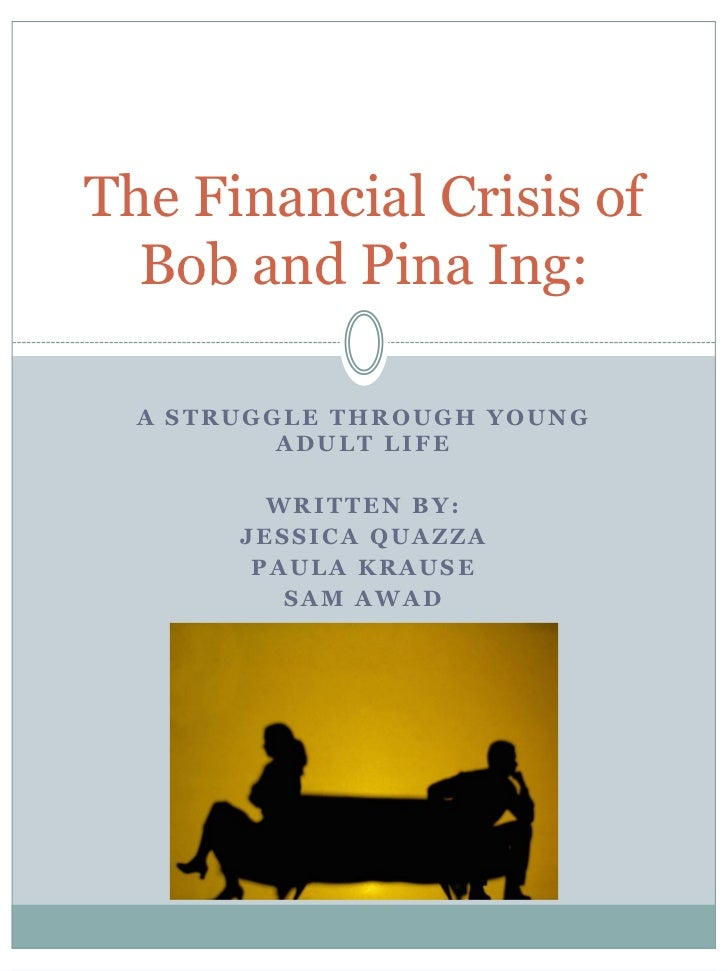 The Financial Crisis of  Bob and Pina Ing:  A STRUGGLE THROUGH YOUNG          ADULT LIFE         WRITTEN BY:       JESSICA...