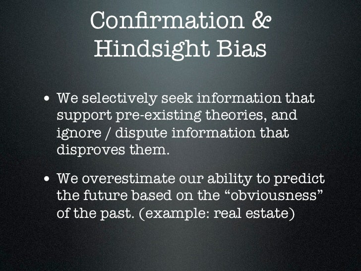 Confirmation &      Hindsight Bias• We selectively seek information that  support pre-existing theories, and  ignore / disp...