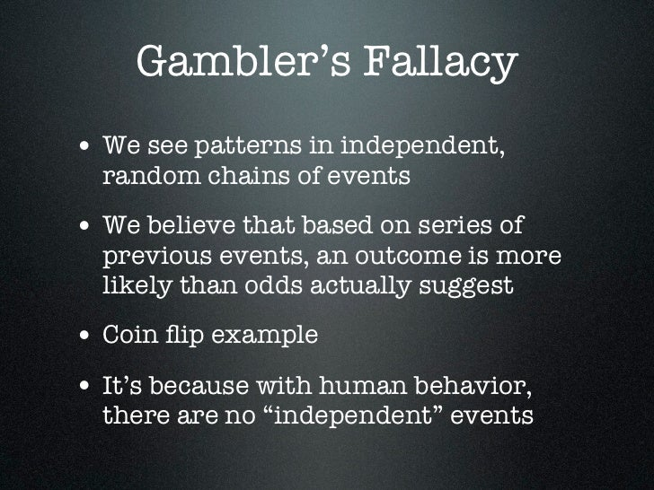Gambler's Fallacy• We see patterns in independent,  random chains of events• We believe that based on series of  previous ...