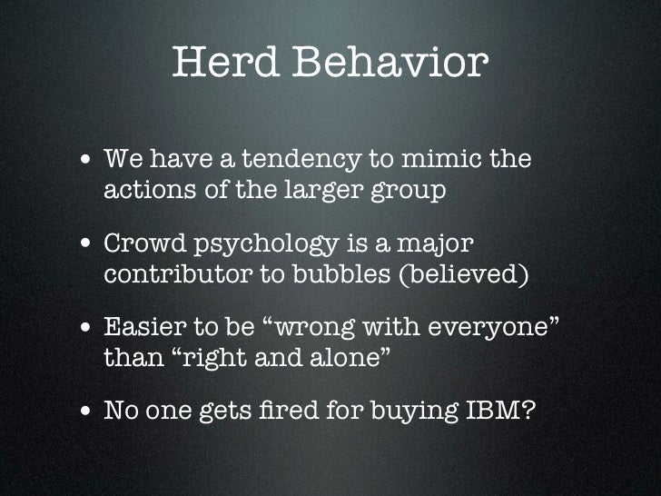Herd Behavior• We have a tendency to mimic the  actions of the larger group• Crowd psychology is a major  contributor to b...