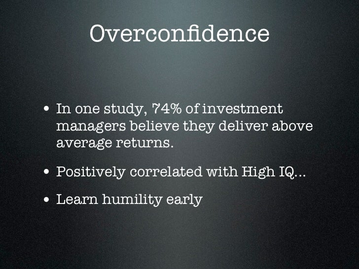 Overconfidence• In one study, 74% of investment  managers believe they deliver above  average returns.• Positively correlat...