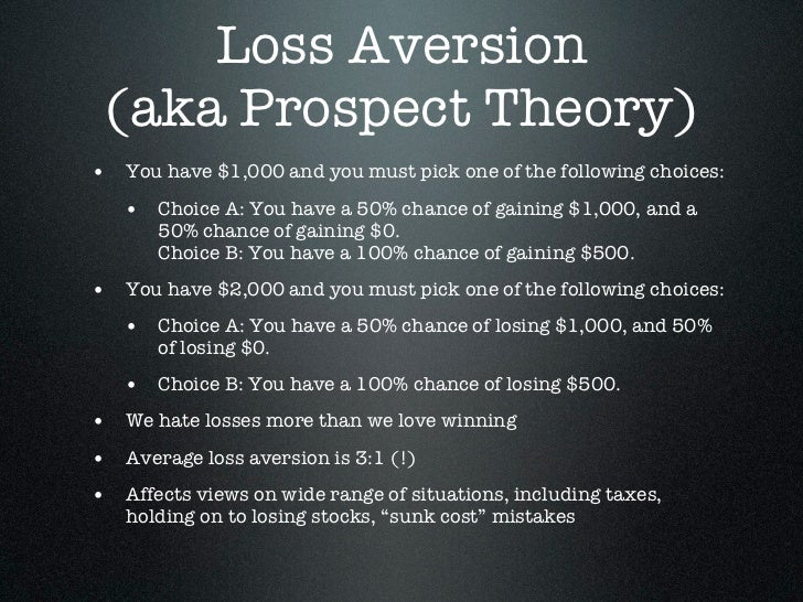 Loss Aversion (aka Prospect Theory)• You have $1,000 and you must pick one of the following choices:   • Choice A: You hav...