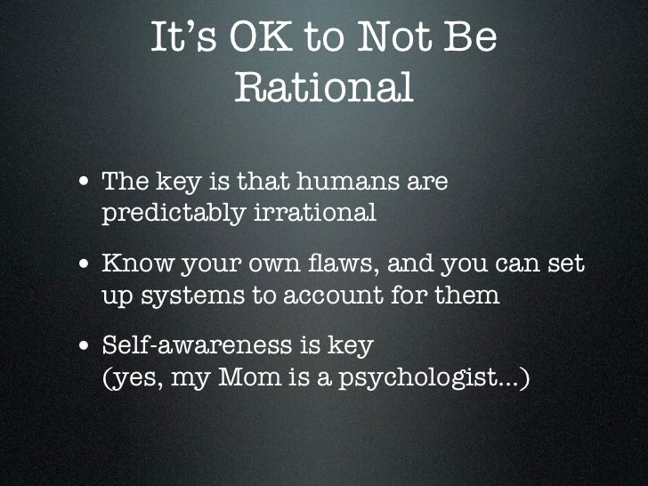 It's OK to Not Be          Rational• The key is that humans are  predictably irrational• Know your own flaws, and you can s...