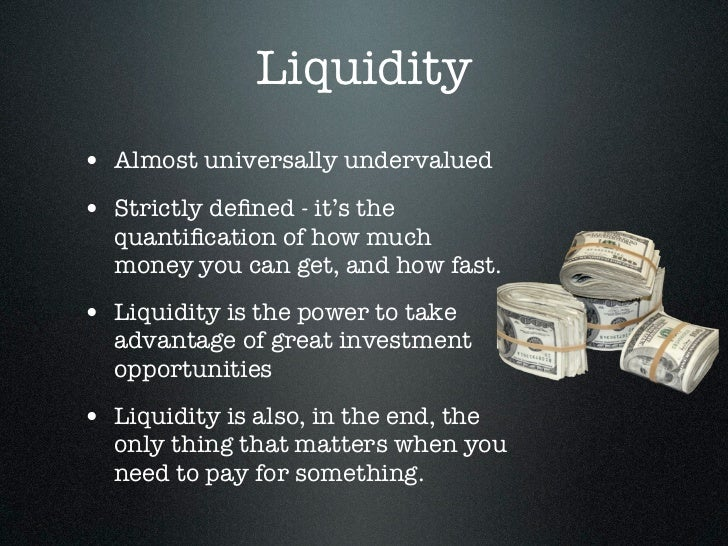 Liquidity• Almost universally undervalued• Strictly defined - it's the  quantification of how much  money you can get, and h...