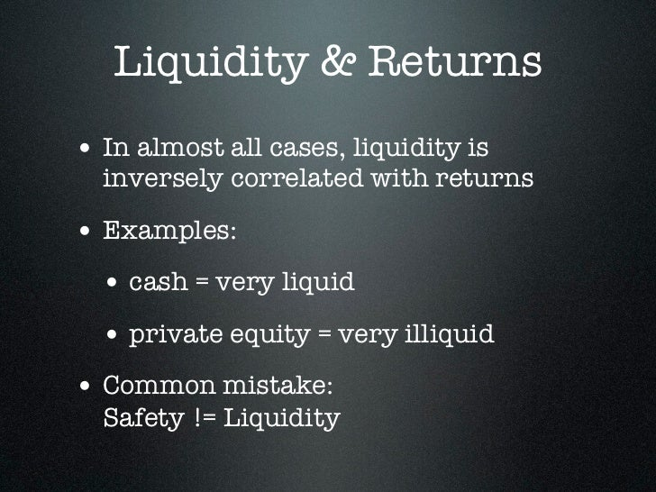 Liquidity & Returns• In almost all cases, liquidity is  inversely correlated with returns• Examples:  • cash = very liquid...