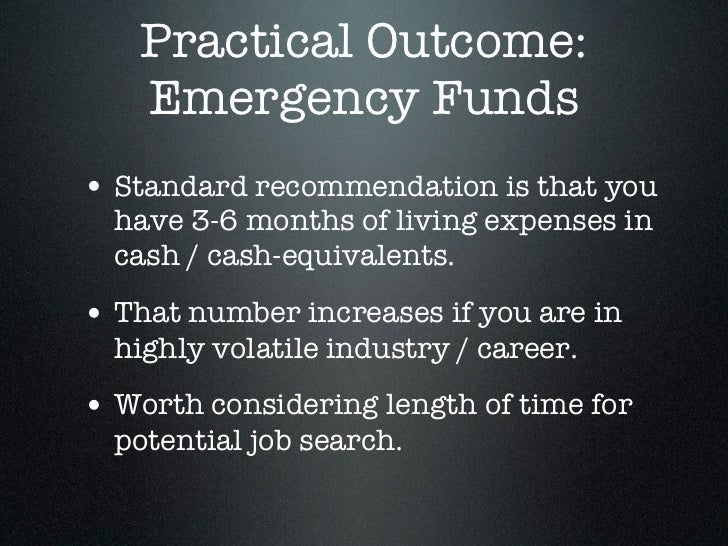 Practical Outcome:   Emergency Funds• Standard recommendation is that you  have 3-6 months of living expenses in  cash / c...