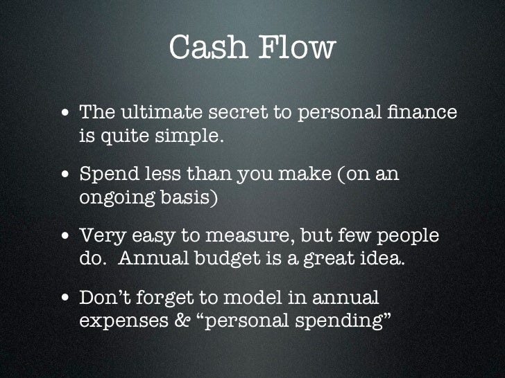 Cash Flow• The ultimate secret to personal finance  is quite simple.• Spend less than you make (on an  ongoing basis)• Very...