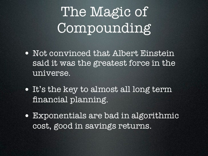 The Magic of        Compounding• Not convinced that Albert Einstein  said it was the greatest force in the  universe.• It'...