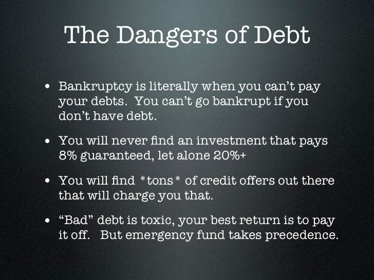 The Dangers of Debt• Bankruptcy is literally when you can't pay  your debts. You can't go bankrupt if you  don't have debt...