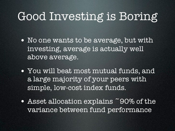 Good Investing is Boring• No one wants to be average, but with  investing, average is actually well  above average.• You w...